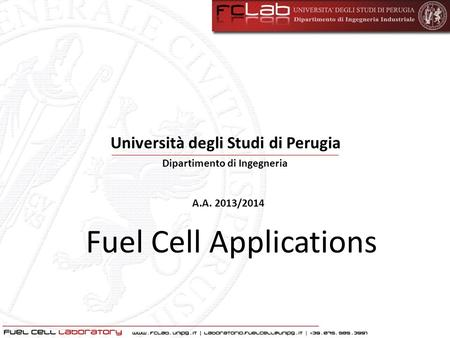 Fuel Cell Applications Dipartimento di Ingegneria A.A. 2013/2014 Università degli Studi di Perugia.