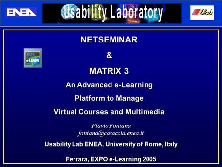 Flavio Fontana Usability Lab ENEA, University of Rome, Italy Ferrara, EXPO e-Learning 2005 NETSEMINAR& MATRIX 3 An Advanced e-Learning.