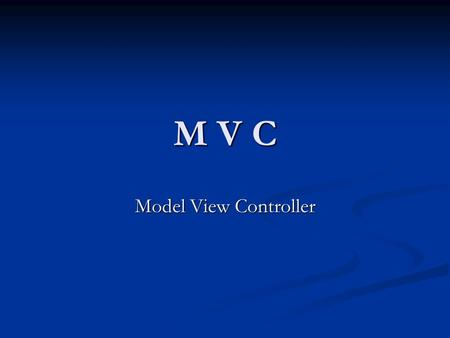 M V C Model View Controller.