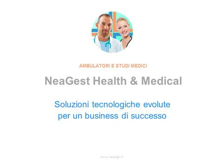 www.nealogic.it Soluzioni tecnologiche evolute per un business di successo AMBULATORI E STUDI MEDICI NeaGest Health & Medical.