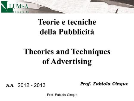 Prof. Fabiola Cinque Teorie e tecniche della Pubblicità Theories and Techniques of Advertising a.a. 2012 - 2013 Prof. Fabiola Cinque.