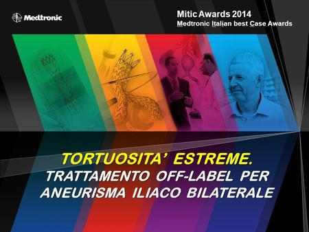 Mitic Awards 2014 Medtronic Italian best Case Awards TORTUOSITA' ESTREME. TRATTAMENTO OFF-LABEL PER ANEURISMA ILIACO BILATERALE.
