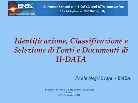 Identificazione, Classificazione e Selezione di Fonti e Documenti di H-DATA Paola Negri Scafa - ENEA I Summer School on H-Data and ICT Innovation Roma.