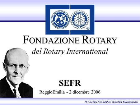 F ONDAZIONE R OTARY F ONDAZIONE R OTARY del Rotary International SEFR ReggioEmilia - 2 dicembre 2006 The Rotary Foundation of Rotary International.
