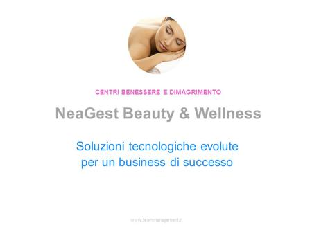 Www.teammanagement.it Soluzioni tecnologiche evolute per un business di successo CENTRI BENESSERE E DIMAGRIMENTO NeaGest Beauty & Wellness.