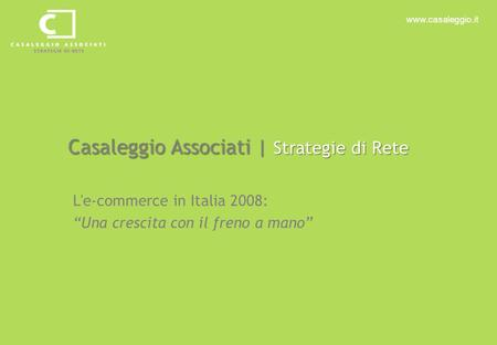 "Www.casaleggio.it Casaleggio Associati | Strategie di Rete L'e-commerce in Italia 2008: ""Una crescita con il freno a mano"""