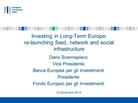 Investing in Long-Term Europe: re-launching fixed, network and social infrastructure Dario Scannapieco Vice Presidente Banca Europea per gli Investimenti.