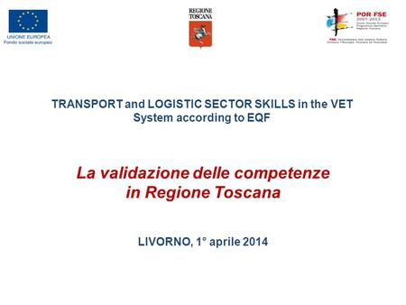 La validazione delle competenze in Regione Toscana LIVORNO, 1° aprile 2014 TRANSPORT and LOGISTIC SECTOR SKILLS in the VET System according to EQF.