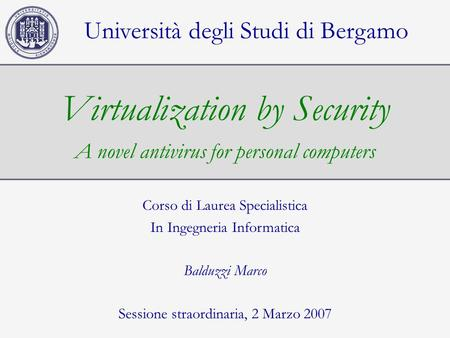 Virtualization by Security A novel antivirus for personal computers Università degli Studi di Bergamo Corso di Laurea Specialistica In Ingegneria Informatica.