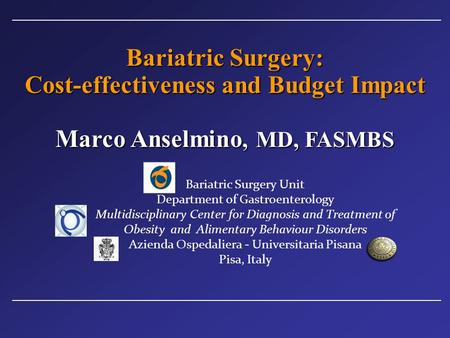 Bariatric Surgery: Cost-effectiveness and Budget Impact Marco Anselmino, MD, FASMBS Bariatric Surgery Unit Department of Gastroenterology Multidisciplinary.