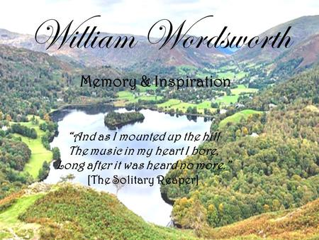 "William Wordsworth ""And as I mounted up the hill The music in my heart I bore, Long after it was heard no more."" [The Solitary Reaper] Memory & Inspiration."