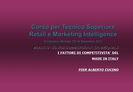 Corso per Tecnico Superiore Retail e Marketing Intelligence Civitanova Marche 12-14 Dicembre 2011 MODULO TECNICA COMMERCIO INTERNAZIONALE I FATTORI DI.