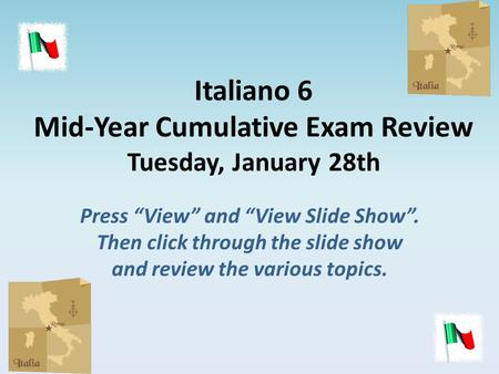 "Italiano 6 Mid-Year Cumulative Exam Review Tuesday, January 28th Press ""View"" and ""View Slide Show"". Then click through the slide show and review the various."
