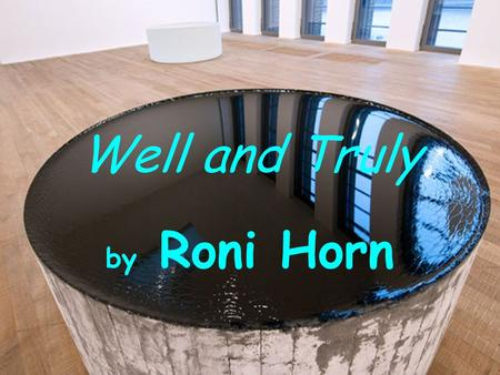 Well and Truly by Roni Horn. Mind map Artist's name Techniques Life Groupworks Artworks My opinion Her message My artwork inspiried by…