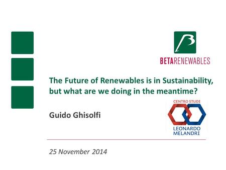 The Future of Renewables is in Sustainability, but what are we doing in the meantime? Guido Ghisolfi 25 November 2014.