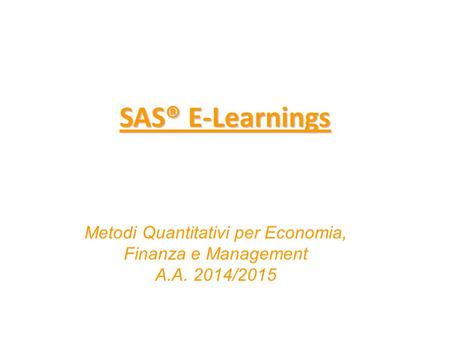 SAS® E-Learnings SAS® E-Learnings Metodi Quantitativi per Economia, Finanza e Management A.A. 2014/2015.