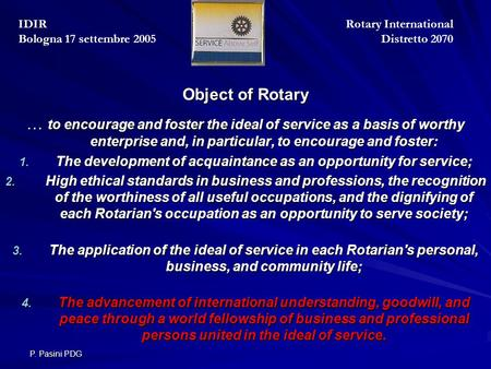 P. Pasini PDG Object of Rotary Object of Rotary … to encourage and foster the ideal of service as a basis of worthy enterprise and, in particular, to encourage.