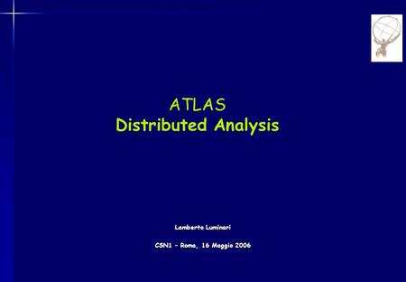 ATLAS Distributed Analysis Lamberto Luminari CSN1 – Roma, 16 Maggio 2006.