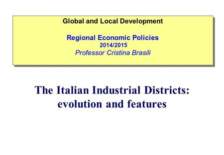 The Italian Industrial Districts: evolution and features Global and Local Development Regional Economic Policies 2014/2015 Professor Cristina Brasili Global.