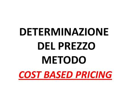 DETERMINAZIONE DEL PREZZO METODO COST BASED PRICING.