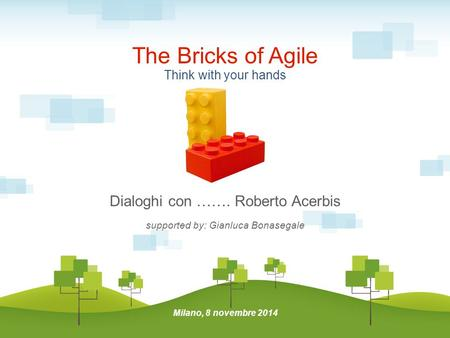 Dialoghi con ……. Roberto Acerbis supported by: Gianluca Bonasegale The Bricks of Agile Milano, 8 novembre 2014 Think with your hands.