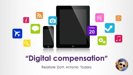 """ Digital compensation "" Relatore: Dott. Antonio Todaro."