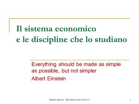 Donato Speroni - Ifg Urbino Corso 2014-151 Il sistema economico e le discipline che lo studiano Everything should be made as simple as possible, but not.