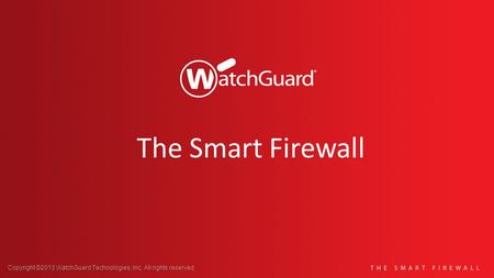 Copyright ©2013 WatchGuard Technologies, Inc. All rights reserved. The Smart Firewall.