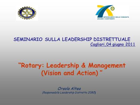 "SEMINARIO SULLA LEADERSHIP DISTRETTUALE Cagliari,04 giugno 2011 ""Rotary: Leadership & Management (Vision and Action) "" Orsola Altea (Responsabile Leadership."