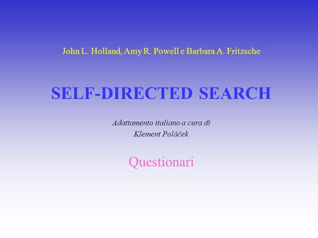 John L. Holland, Amy R. Powell e Barbara A. Fritzsche SELF-DIRECTED SEARCH Adattamento italiano a cura di Klement Poláček Questionari.