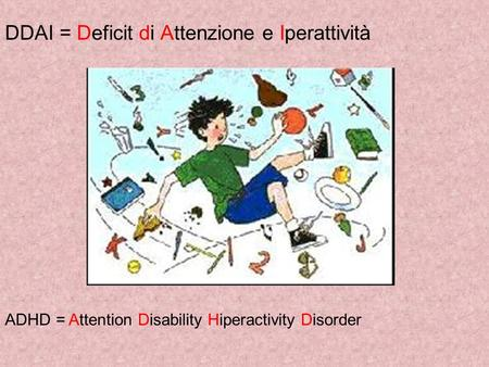 DDAI = Deficit di Attenzione e Iperattività ADHD = Attention Disability Hiperactivity Disorder.