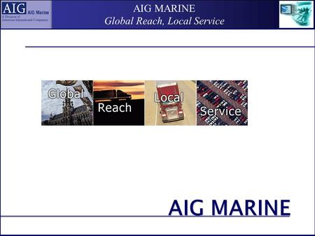 AIG MARINE Global Reach, Local Service AIG MARINE.