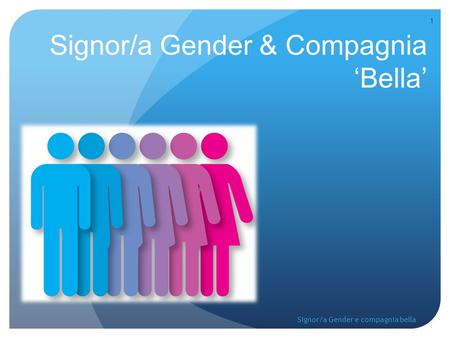 Signor/a Gender & Compagnia 'Bella' 1 Signor/a Gender e compagnia bella.
