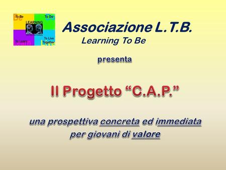 Associazione L.T.B. Learning To Be. C on i giovani A ttraverso i giovani P er i giovani.