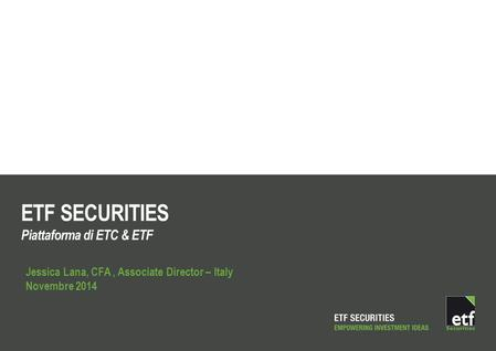 ETF SECURITIES Piattaforma di ETC & ETF Jessica Lana, CFA, Associate Director – Italy Novembre 2014.