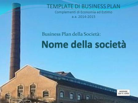 Business Plan della Società: TEMPLATE DI BUSINESS PLAN Complementi di Economia ed Estimo a.a. 2014-2015.