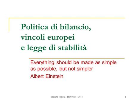Donato Speroni - Ifg Urbino - 20151 Politica di bilancio, vincoli europei e legge di stabilità Everything should be made as simple as possible, but not.