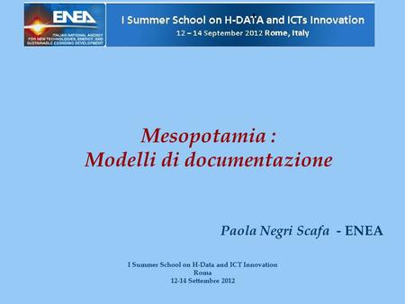 Mesopotamia : Modelli di documentazione Paola Negri Scafa - ENEA I Summer School on H-Data and ICT Innovation Roma 12-14 Settembre 2012.
