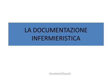 LA DOCUMENTAZIONE INFERMIERISTICA Donatella D'Accolti.