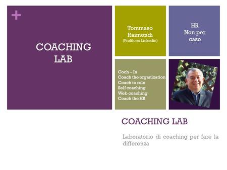 + COACHING LAB Laboratorio di coaching per fare la differenza Tommaso Raimondi (Profilo su Linkedin) COACHING LAB HR Non per caso Coch – In Coach the organization.