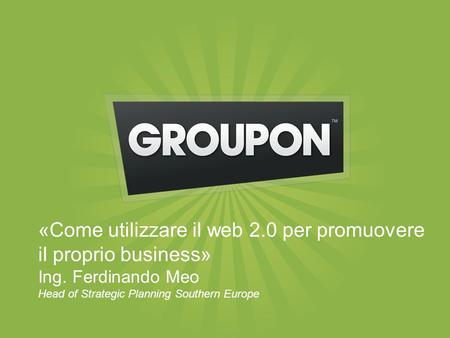 «Come utilizzare il web 2.0 per promuovere il proprio business» Ing. Ferdinando Meo Head of Strategic Planning Southern Europe.