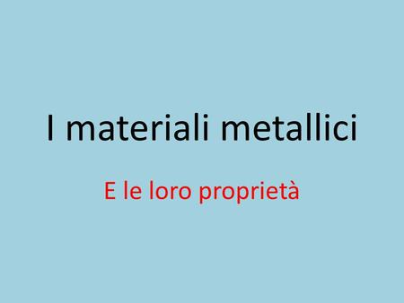 I materiali metallici E le loro proprietà.