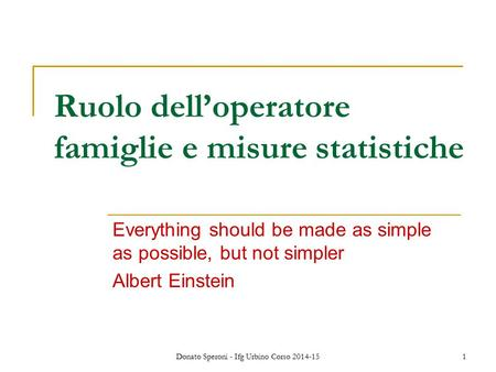 Donato Speroni - Ifg Urbino Corso 2014-15 1 Ruolo dell'operatore famiglie e misure statistiche Everything should be made as simple as possible, but not.