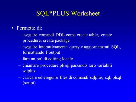 SQL*PLUS Worksheet Permette di: –eseguire comandi DDL come create table, create procedure, create package –eseguire interattivamente query e aggiornamenti.