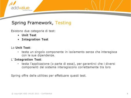 1 Spring Framework, Testing Esistono due categorie di test: Unit Test Integration Test Lo Unit Test: testa un singolo componente in isolamento senza che.