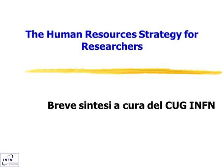 The Human Resources Strategy for Researchers Breve sintesi a cura del CUG INFN.