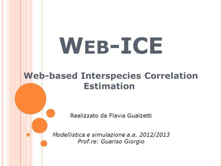W EB -ICE Web-based Interspecies Correlation Estimation Modellistica e simulazione a.a. 2012/2013 Prof.re: Guariso Giorgio Realizzato da Flavia Gualzetti.