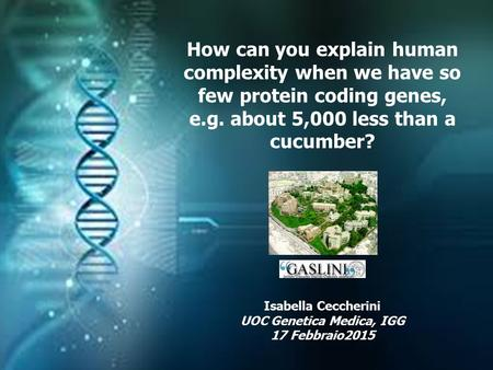 How can you explain human complexity when we have so few protein coding genes, e.g. about 5,000 less than a cucumber? Isabella Ceccherini UOC Genetica.