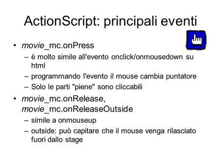 ActionScript: principali eventi movie_mc.onPress –è molto simile all'evento onclick/onmousedown su html –programmando l'evento il mouse cambia puntatore.
