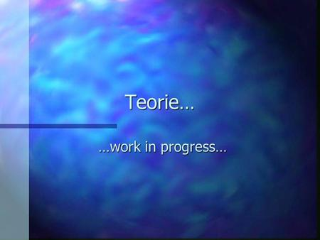 Teorie… …work in progress….